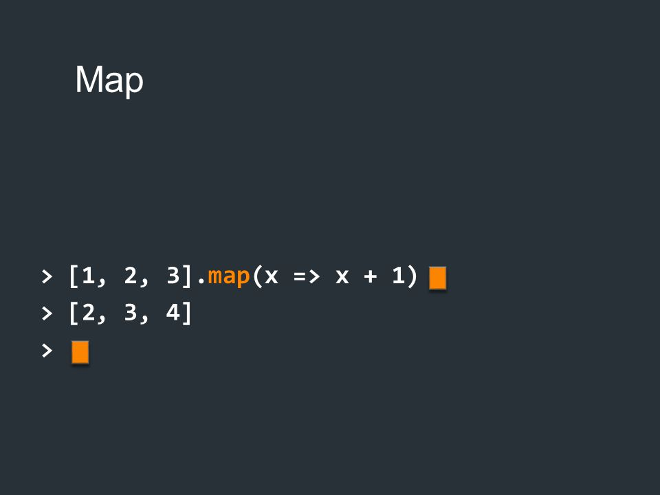 Map > [1, 2, 3].map(x => x + 1) > [2, 3, 4] >
